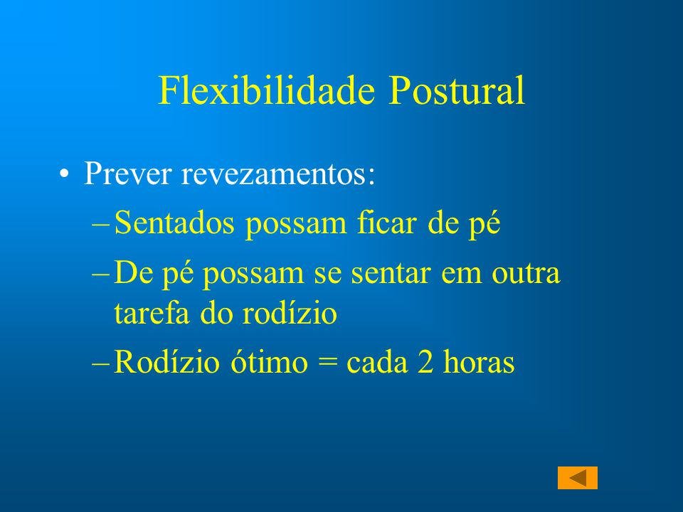 Flexibilidade Postural Prever revezamentos: –Sentados possam ficar de pé –De pé possam se sentar em outra tarefa do rodízio –Rodízio ótimo = cada 2 ho