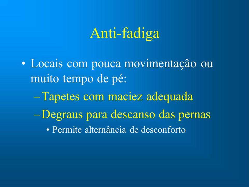 Anti-fadiga Locais com pouca movimentação ou muito tempo de pé: –Tapetes com maciez adequada –Degraus para descanso das pernas Permite alternância de