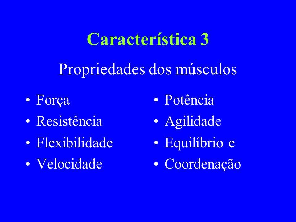 Característica 3 Força Resistência Flexibilidade Velocidade Potência Agilidade Equilíbrio e Coordenação Propriedades dos músculos