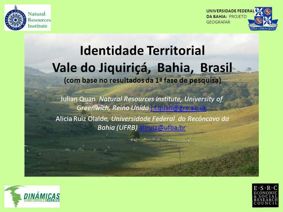 Identidade Territorial Vale do Jiquiriçá, Bahia, Brasil (com base no resultados da 1ª fase de pesquisa) Julian Quan Natural Resources Institute, University of Greenwich, Reino Unido j.f.quan@gre.ac.ukj.f.quan@gre.ac.uk Alicia Ruiz Olalde, Universidade Federal do Recôncavo da Bahia (UFRB) aliruiz@ufba.braliruiz@ufba.br UNIVERSIDADE FEDERAL DA BAHIA: PROJETO GEOGRAFAR