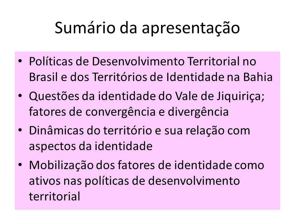 Sumário da apresentação Políticas de Desenvolvimento Territorial no Brasil e dos Territórios de Identidade na Bahia Questões da identidade do Vale de Jiquiriça; fatores de convergência e divergência Dinâmicas do território e sua relação com aspectos da identidade Mobilização dos fatores de identidade como ativos nas políticas de desenvolvimento territorial