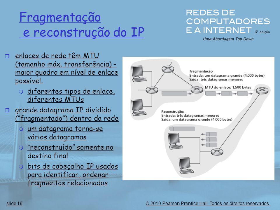 © 2010 Pearson Prentice Hall. Todos os direitos reservados.slide 18 Fragmentação e reconstrução do IP  enlaces de rede têm MTU (tamanho máx. transfer