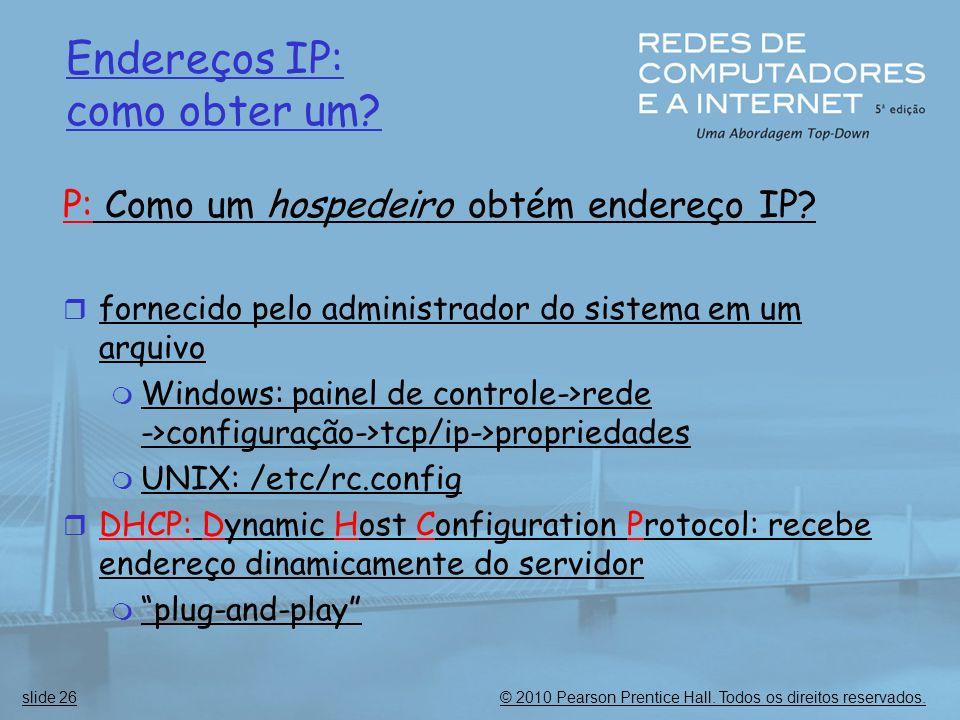 © 2010 Pearson Prentice Hall. Todos os direitos reservados.slide 26 Endereços IP: como obter um? P: Como um hospedeiro obtém endereço IP?  fornecido
