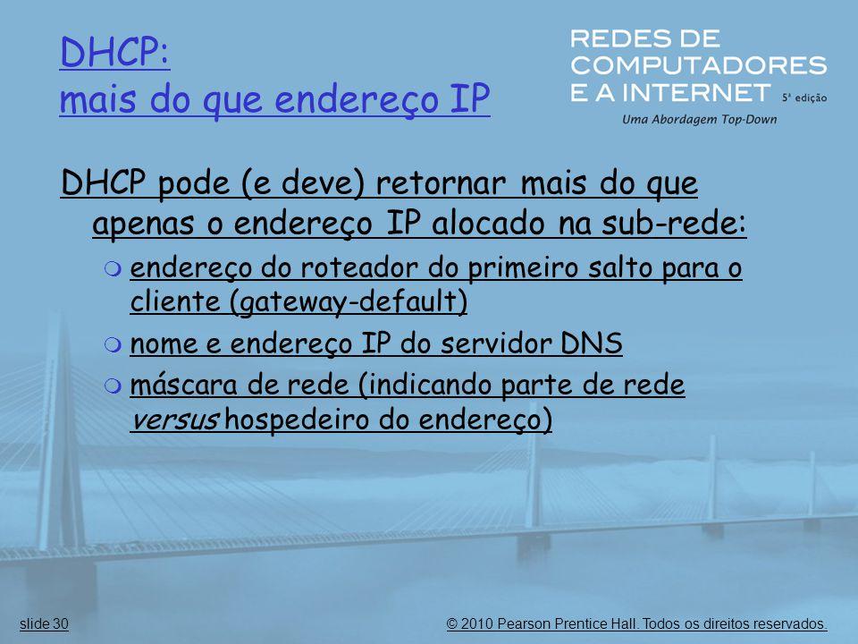 © 2010 Pearson Prentice Hall. Todos os direitos reservados.slide 30 DHCP: mais do que endereço IP DHCP pode (e deve) retornar mais do que apenas o end