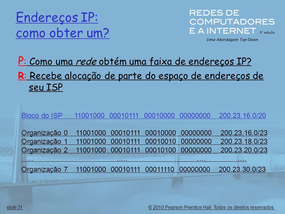 © 2010 Pearson Prentice Hall. Todos os direitos reservados.slide 31 Endereços IP: como obter um? P : Como uma rede obtém uma faixa de endereços IP? R:
