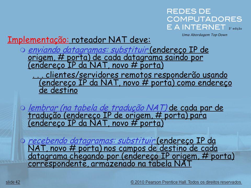 © 2010 Pearson Prentice Hall. Todos os direitos reservados.slide 42 Implementação: roteador NAT deve:  enviando datagramas: substituir (endereço IP d