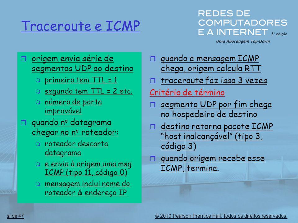 © 2010 Pearson Prentice Hall. Todos os direitos reservados.slide 47 Traceroute e ICMP  origem envia série de segmentos UDP ao destino  primeiro tem