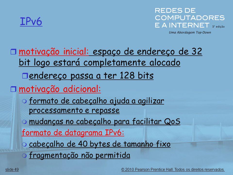 © 2010 Pearson Prentice Hall. Todos os direitos reservados.slide 49 IPv6  motivação inicial: espaço de endereço de 32 bit logo estará completamente a