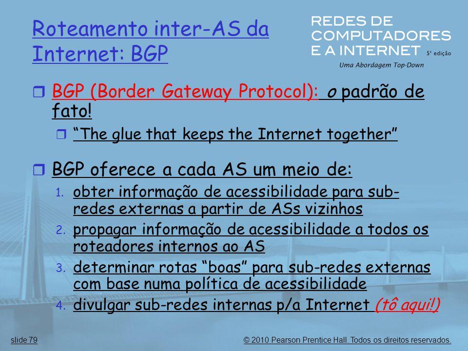 © 2010 Pearson Prentice Hall. Todos os direitos reservados.slide 79 Roteamento inter-AS da Internet: BGP  BGP (Border Gateway Protocol): o padrão de