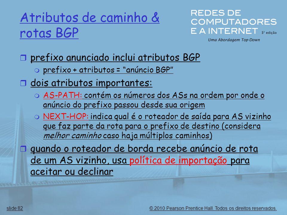 © 2010 Pearson Prentice Hall. Todos os direitos reservados.slide 82 Atributos de caminho & rotas BGP  prefixo anunciado inclui atributos BGP  prefix