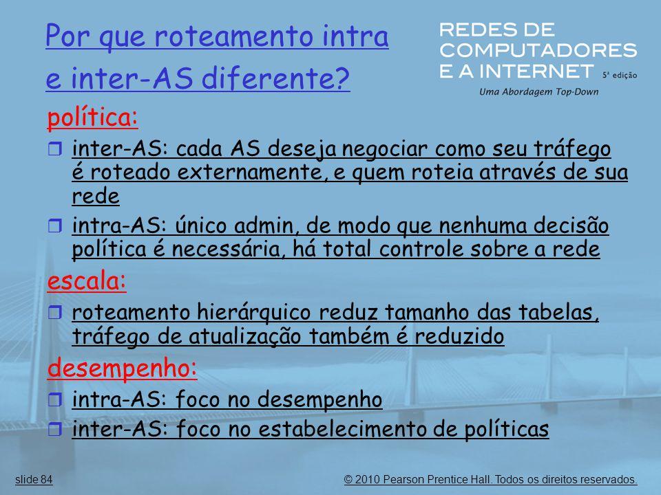 © 2010 Pearson Prentice Hall. Todos os direitos reservados.slide 84 Por que roteamento intra e inter-AS diferente? política:  inter-AS: cada AS desej