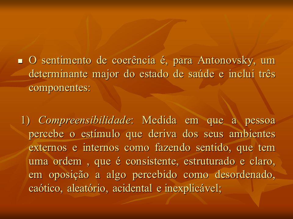 O sentimento de coerência é, para Antonovsky, um determinante major do estado de saúde e inclui três componentes: O sentimento de coerência é, para Antonovsky, um determinante major do estado de saúde e inclui três componentes: 1) Compreensibilidade: Medida em que a pessoa percebe o estímulo que deriva dos seus ambientes externos e internos como fazendo sentido, que tem uma ordem, que é consistente, estruturado e claro, em oposição a algo percebido como desordenado, caótico, aleatório, acidental e inexplicável; 1) Compreensibilidade: Medida em que a pessoa percebe o estímulo que deriva dos seus ambientes externos e internos como fazendo sentido, que tem uma ordem, que é consistente, estruturado e claro, em oposição a algo percebido como desordenado, caótico, aleatório, acidental e inexplicável;