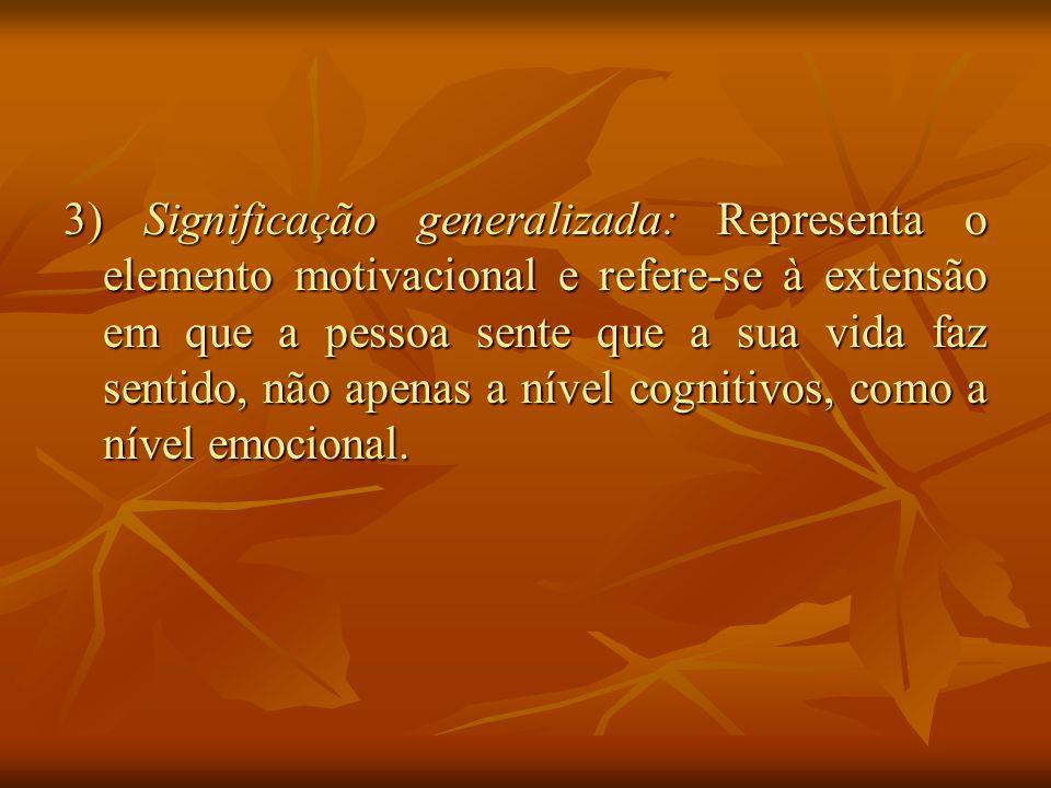 3) Significação generalizada: Representa o elemento motivacional e refere-se à extensão em que a pessoa sente que a sua vida faz sentido, não apenas a nível cognitivos, como a nível emocional.