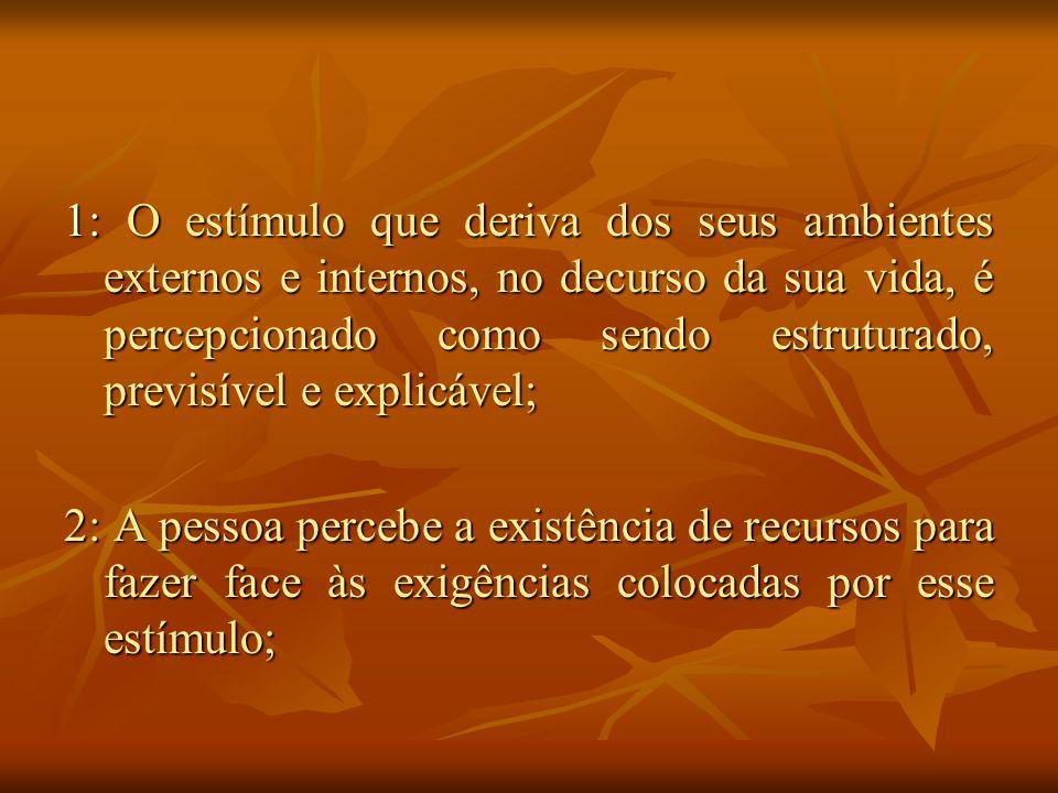 1: O estímulo que deriva dos seus ambientes externos e internos, no decurso da sua vida, é percepcionado como sendo estruturado, previsível e explicável; 2: A pessoa percebe a existência de recursos para fazer face às exigências colocadas por esse estímulo;
