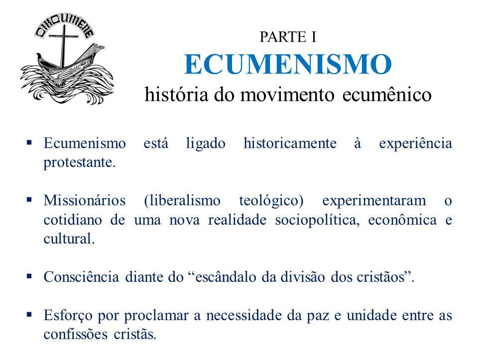 PARTE I ECUMENISMO história do movimento ecumênico  Ecumenismo está ligado historicamente à experiência protestante.  Missionários (liberalismo teol