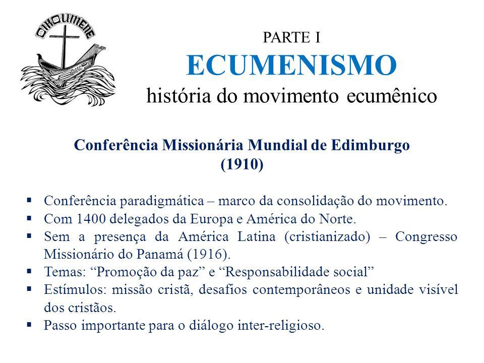 PARTE I ECUMENISMO história do movimento ecumênico Conferência Missionária Mundial de Edimburgo (1910)  Conferência paradigmática – marco da consolid