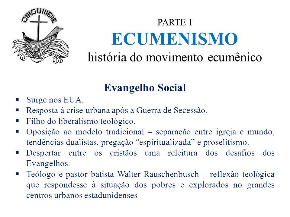 PARTE I ECUMENISMO história do movimento ecumênico Evangelho Social  Surge nos EUA.  Resposta à crise urbana após a Guerra de Secessão.  Filho do l