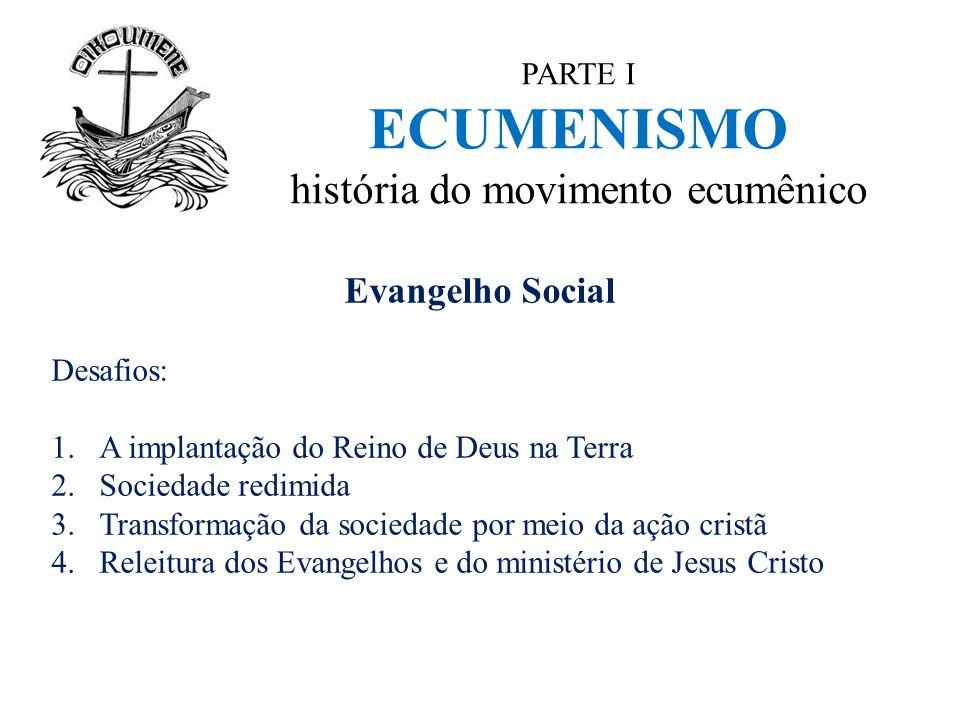 PARTE I ECUMENISMO história do movimento ecumênico Evangelho Social Desafios: 1.A implantação do Reino de Deus na Terra 2.Sociedade redimida 3.Transfo