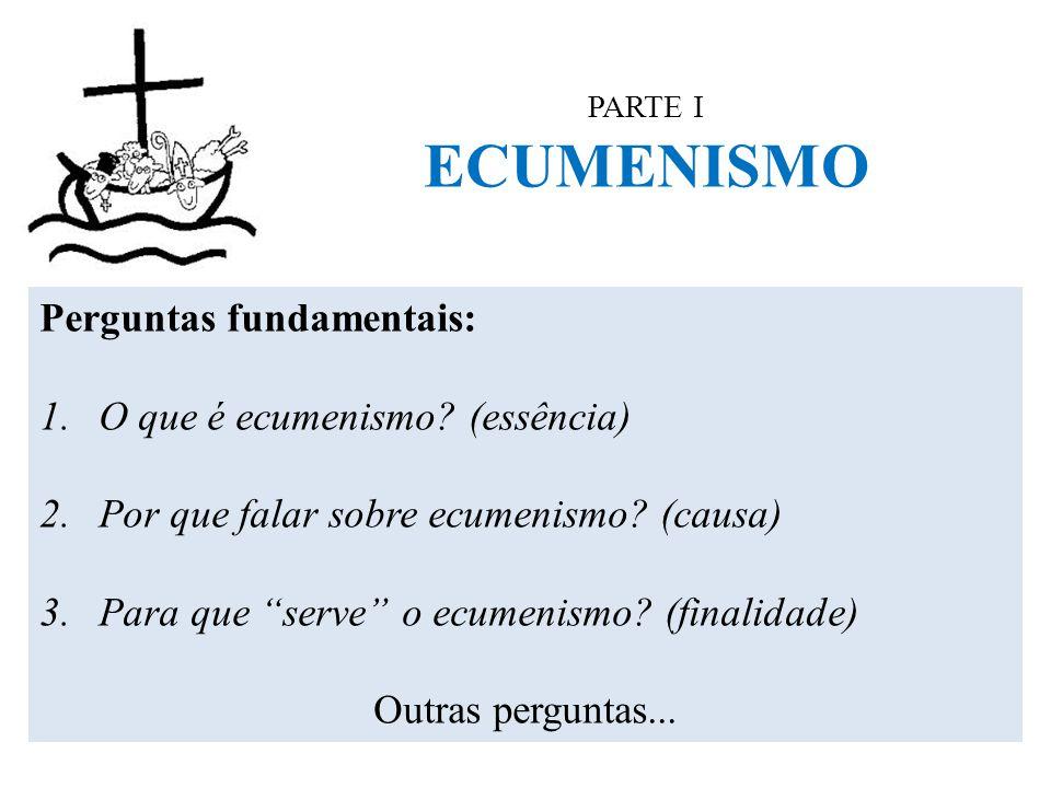 """PARTE I ECUMENISMO Perguntas fundamentais: 1.O que é ecumenismo? (essência) 2.Por que falar sobre ecumenismo? (causa) 3.Para que """"serve"""" o ecumenismo?"""