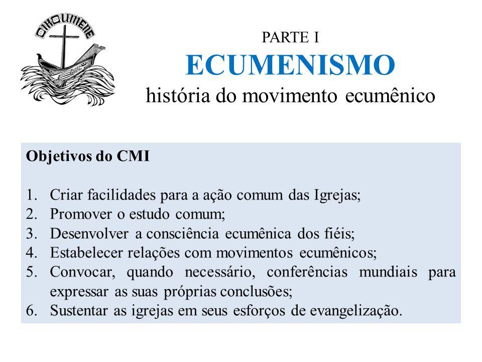 PARTE I ECUMENISMO história do movimento ecumênico Objetivos do CMI 1.Criar facilidades para a ação comum das Igrejas; 2.Promover o estudo comum; 3.De