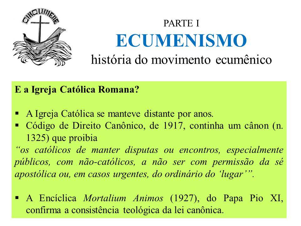 PARTE I ECUMENISMO história do movimento ecumênico E a Igreja Católica Romana?  A Igreja Católica se manteve distante por anos.  Código de Direito C