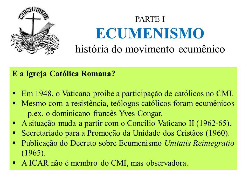 PARTE I ECUMENISMO história do movimento ecumênico E a Igreja Católica Romana?  Em 1948, o Vaticano proíbe a participação de católicos no CMI.  Mesm