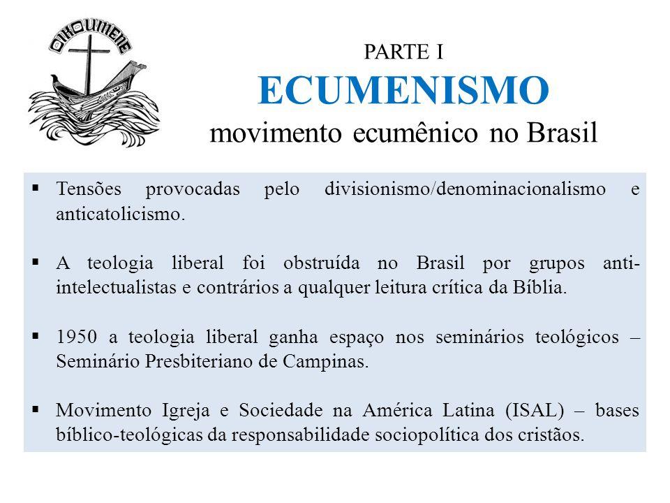 PARTE I ECUMENISMO movimento ecumênico no Brasil  Tensões provocadas pelo divisionismo/denominacionalismo e anticatolicismo.  A teologia liberal foi