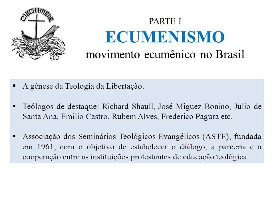 PARTE I ECUMENISMO movimento ecumênico no Brasil  A gênese da Teologia da Libertação.  Teólogos de destaque: Richard Shaull, José Miguez Bonino, Jul