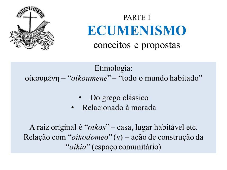 """PARTE I ECUMENISMO conceitos e propostas Etimologia: ο ἰ κουμένη – """"oikoumene"""" – """"todo o mundo habitado"""" Do grego clássico Relacionado à morada A raiz"""