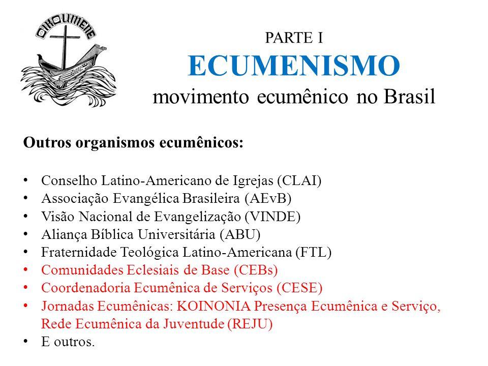 PARTE I ECUMENISMO movimento ecumênico no Brasil Outros organismos ecumênicos: Conselho Latino-Americano de Igrejas (CLAI) Associação Evangélica Brasi