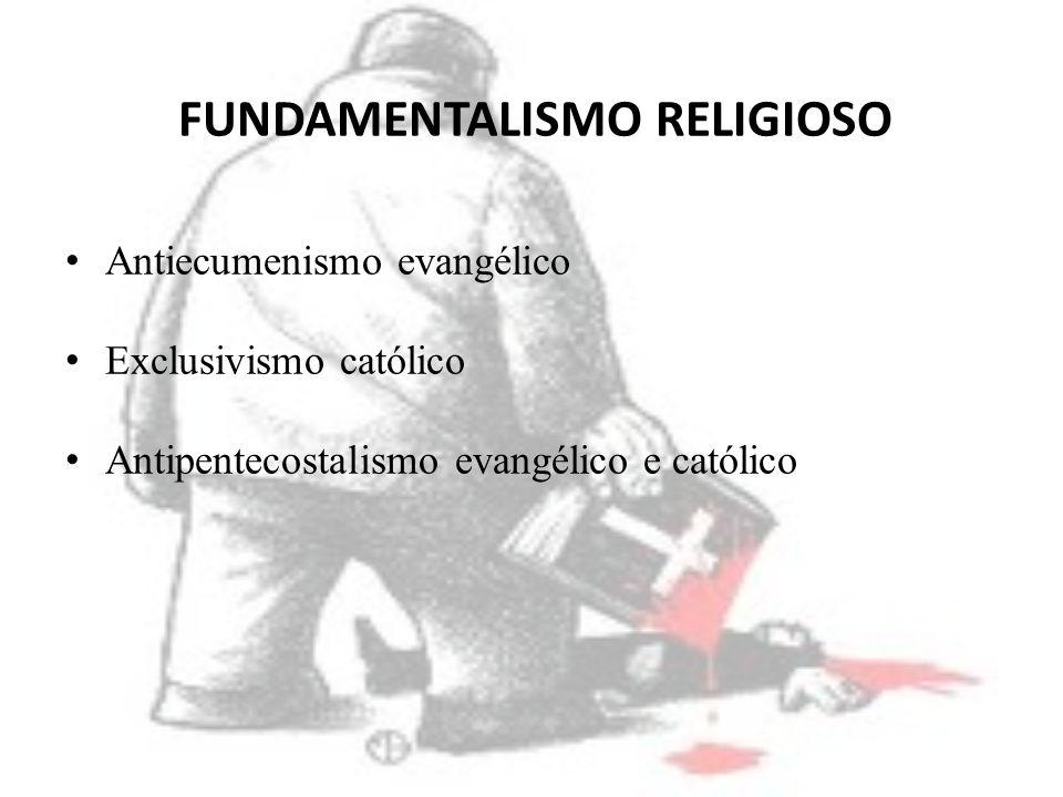 FUNDAMENTALISMO RELIGIOSO Antiecumenismo evangélico Exclusivismo católico Antipentecostalismo evangélico e católico