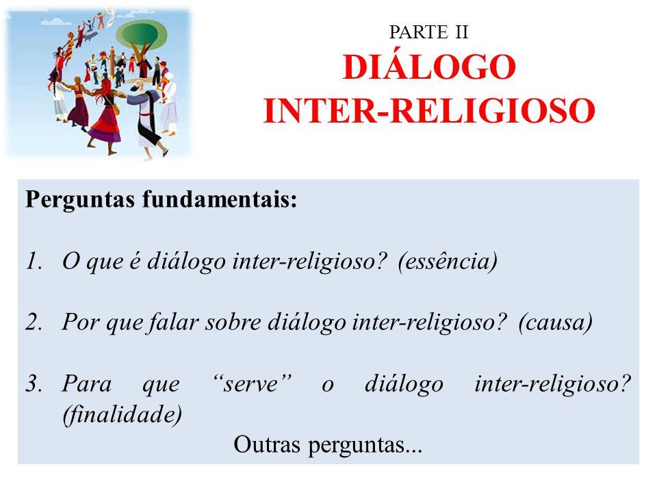 PARTE II DIÁLOGO INTER-RELIGIOSO Perguntas fundamentais: 1.O que é diálogo inter-religioso? (essência) 2.Por que falar sobre diálogo inter-religioso?