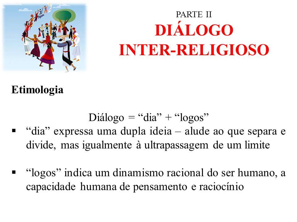"""PARTE II DIÁLOGO INTER-RELIGIOSO Etimologia Diálogo = """"dia"""" + """"logos""""  """"dia"""" expressa uma dupla ideia – alude ao que separa e divide, mas igualmente"""