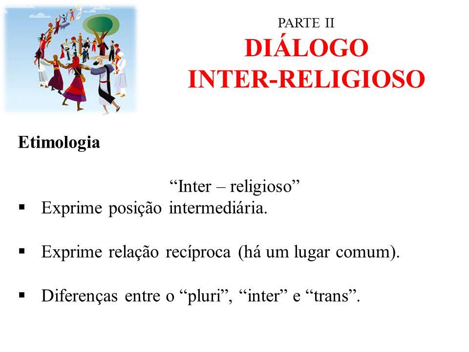 """PARTE II DIÁLOGO INTER-RELIGIOSO Etimologia """"Inter – religioso""""  Exprime posição intermediária.  Exprime relação recíproca (há um lugar comum).  Di"""