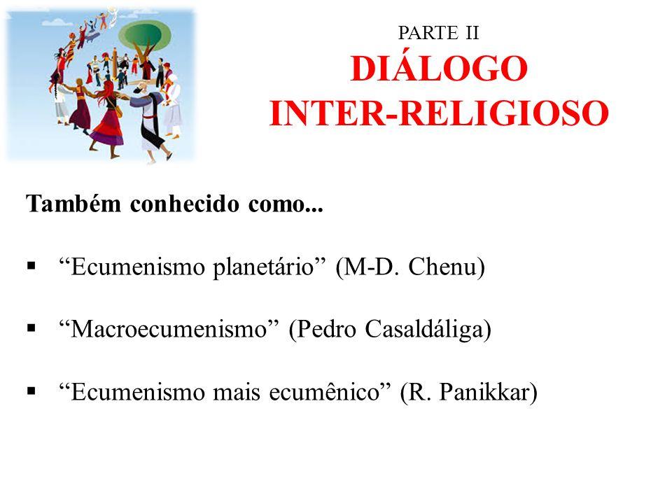 """PARTE II DIÁLOGO INTER-RELIGIOSO Também conhecido como...  """"Ecumenismo planetário"""" (M-D. Chenu)  """"Macroecumenismo"""" (Pedro Casaldáliga)  """"Ecumenismo"""