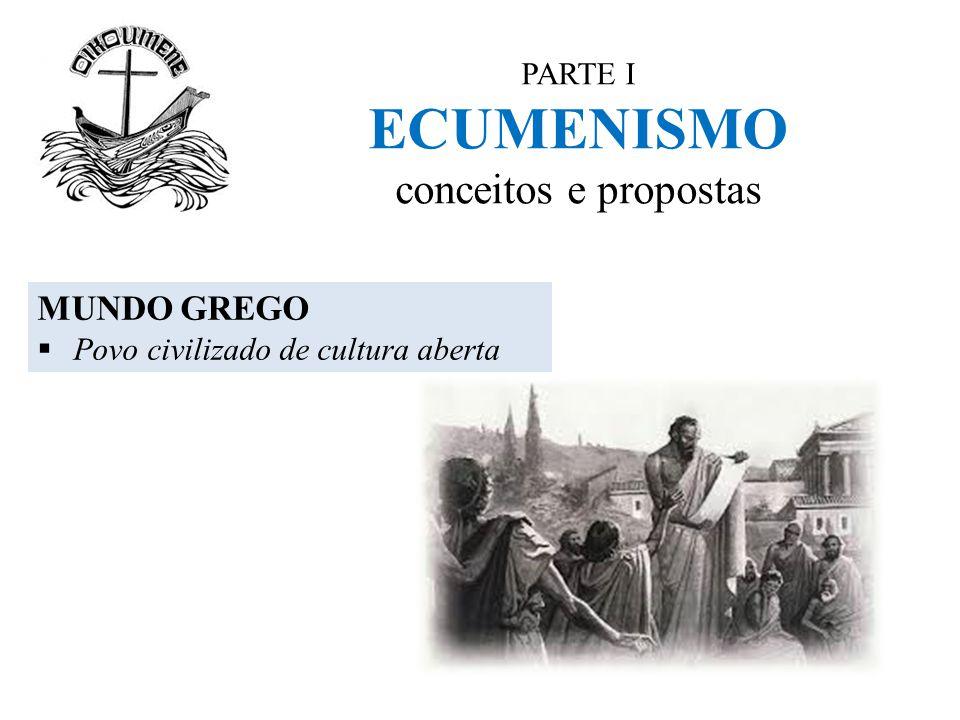 PARTE I ECUMENISMO conceitos e propostas MUNDO GREGO  Povo civilizado de cultura aberta