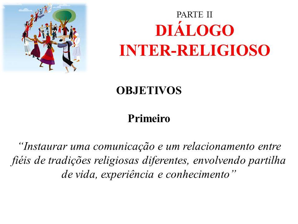 """PARTE II DIÁLOGO INTER-RELIGIOSO OBJETIVOS Primeiro """"Instaurar uma comunicação e um relacionamento entre fiéis de tradições religiosas diferentes, env"""