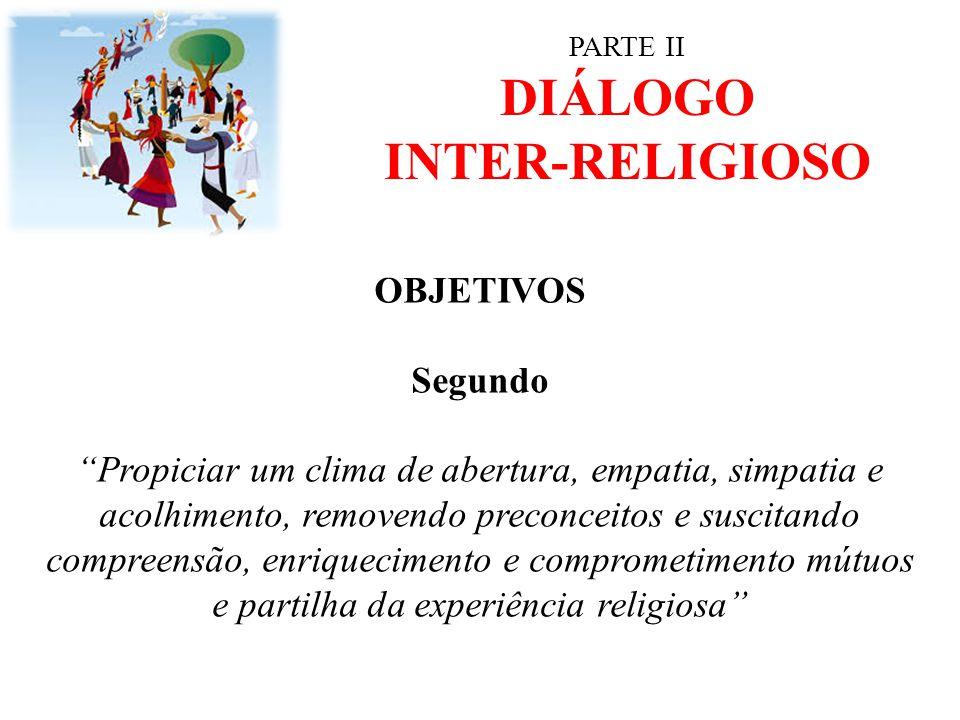 """PARTE II DIÁLOGO INTER-RELIGIOSO OBJETIVOS Segundo """"Propiciar um clima de abertura, empatia, simpatia e acolhimento, removendo preconceitos e suscitan"""