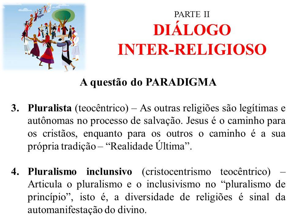 PARTE II DIÁLOGO INTER-RELIGIOSO A questão do PARADIGMA 3.Pluralista (teocêntrico) – As outras religiões são legítimas e autônomas no processo de salv