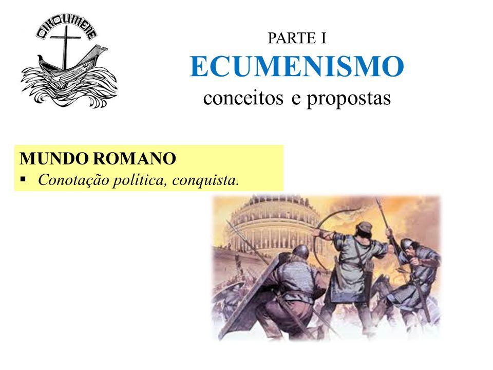 PARTE I ECUMENISMO conceitos e propostas MUNDO ROMANO  Conotação política, conquista.