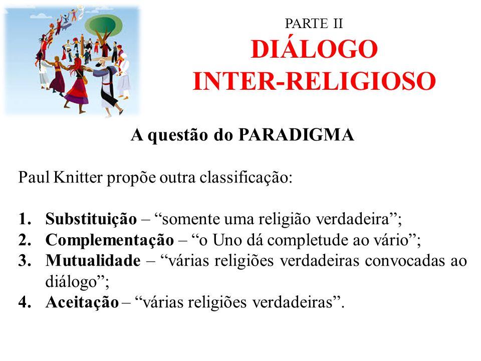 """PARTE II DIÁLOGO INTER-RELIGIOSO A questão do PARADIGMA Paul Knitter propõe outra classificação: 1.Substituição – """"somente uma religião verdadeira""""; 2"""