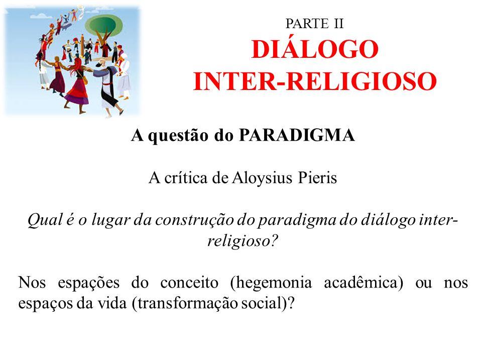 PARTE II DIÁLOGO INTER-RELIGIOSO A questão do PARADIGMA A crítica de Aloysius Pieris Qual é o lugar da construção do paradigma do diálogo inter- relig