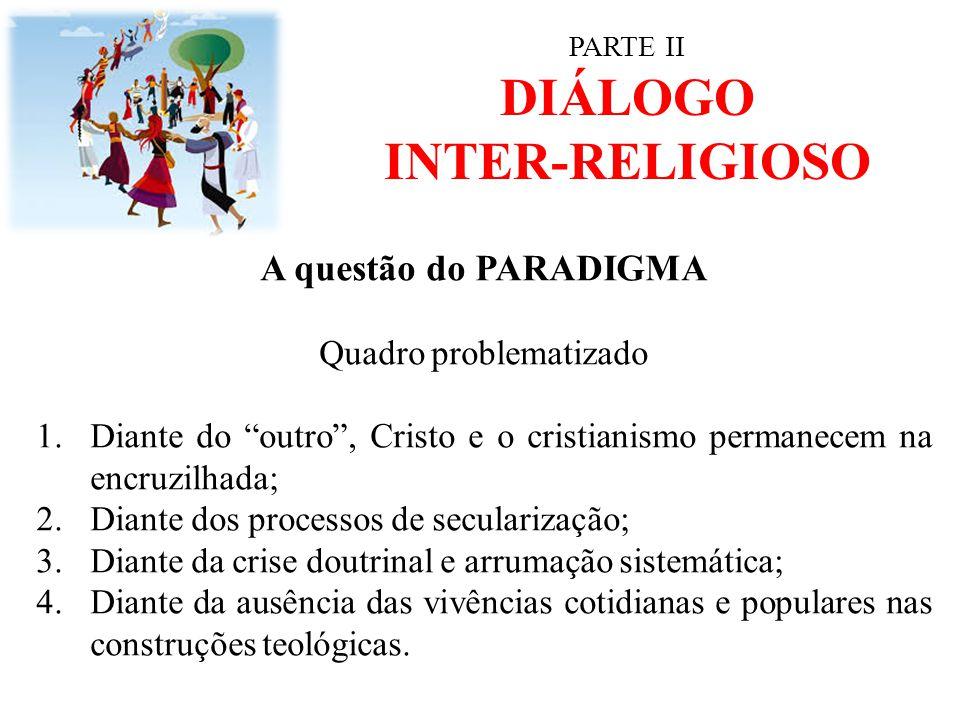"""PARTE II DIÁLOGO INTER-RELIGIOSO A questão do PARADIGMA Quadro problematizado 1.Diante do """"outro"""", Cristo e o cristianismo permanecem na encruzilhada;"""
