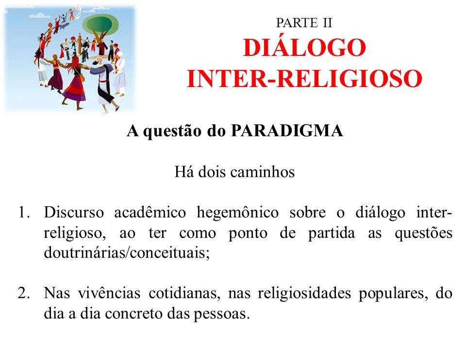 PARTE II DIÁLOGO INTER-RELIGIOSO A questão do PARADIGMA Há dois caminhos 1.Discurso acadêmico hegemônico sobre o diálogo inter- religioso, ao ter como