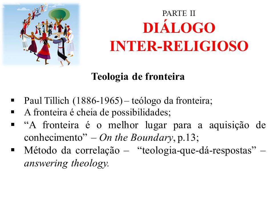 """PARTE II DIÁLOGO INTER-RELIGIOSO Teologia de fronteira  Paul Tillich (1886-1965) – teólogo da fronteira;  A fronteira é cheia de possibilidades;  """""""