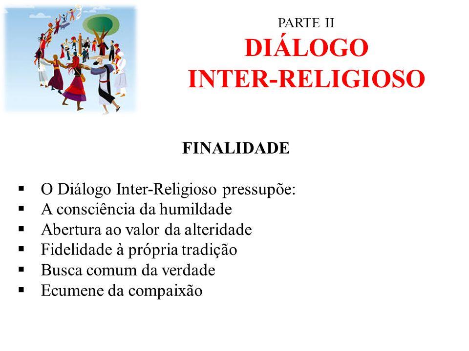PARTE II DIÁLOGO INTER-RELIGIOSO FINALIDADE  O Diálogo Inter-Religioso pressupõe:  A consciência da humildade  Abertura ao valor da alteridade  Fi