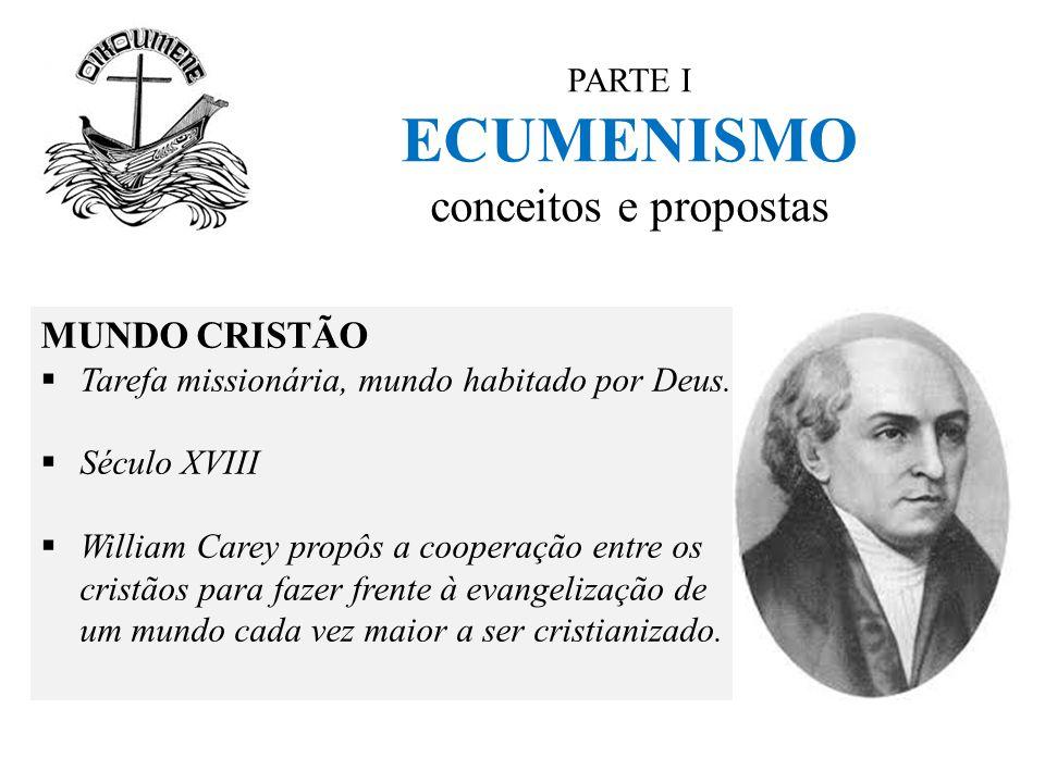 PARTE I ECUMENISMO conceitos e propostas MUNDO CRISTÃO  Tarefa missionária, mundo habitado por Deus.  Século XVIII  William Carey propôs a cooperaç