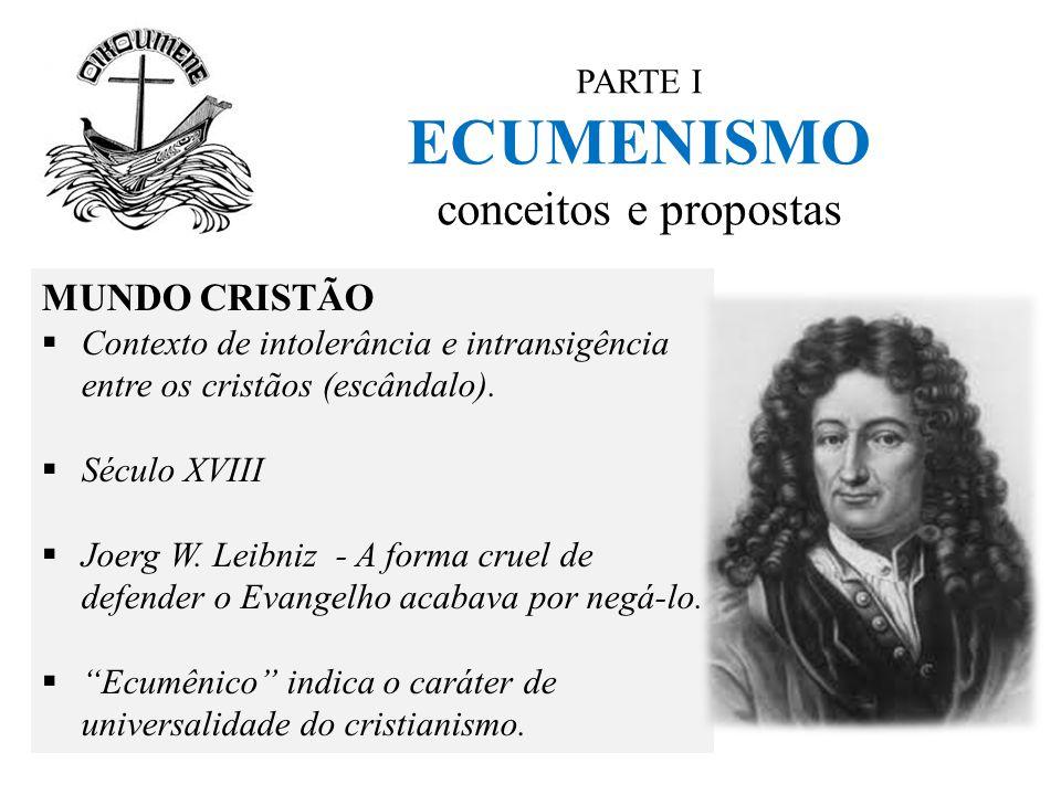 PARTE I ECUMENISMO conceitos e propostas MUNDO CRISTÃO  Contexto de intolerância e intransigência entre os cristãos (escândalo).  Século XVIII  Joe