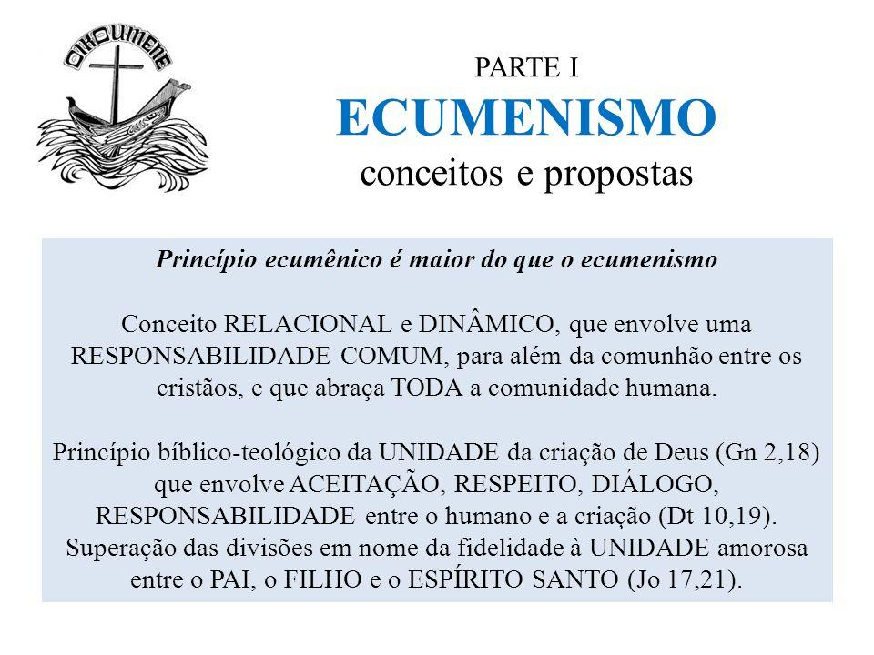 PARTE I ECUMENISMO conceitos e propostas Princípio ecumênico é maior do que o ecumenismo Conceito RELACIONAL e DINÂMICO, que envolve uma RESPONSABILID