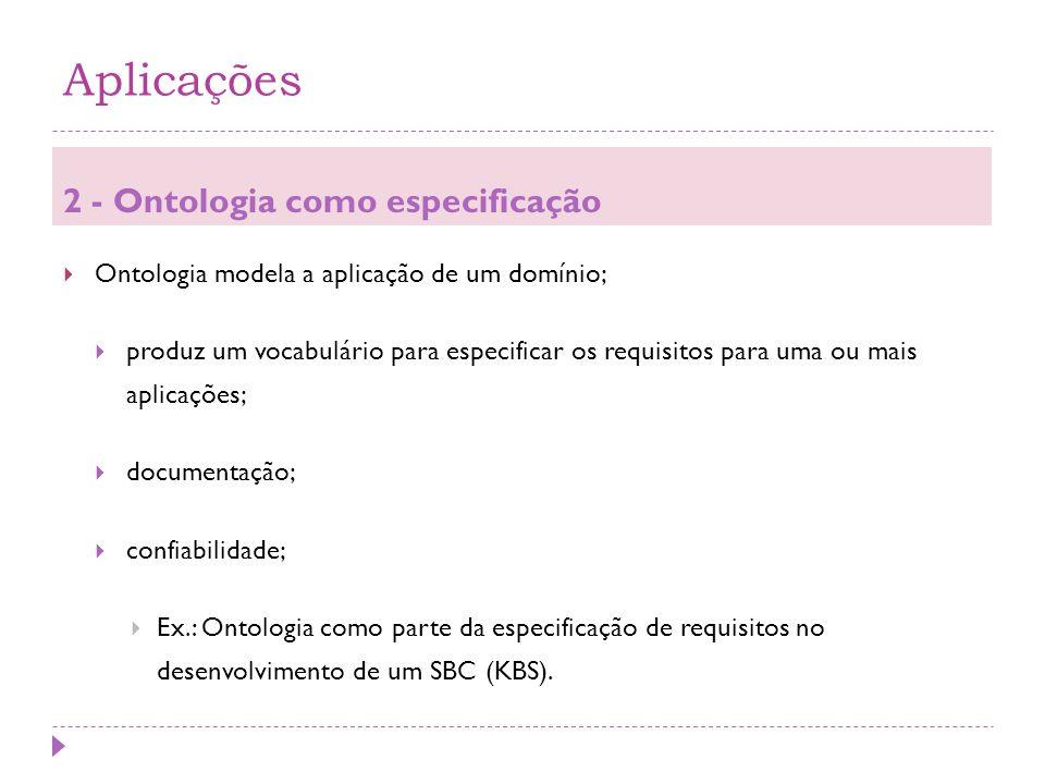 Aplicações 2 - Ontologia como especificação  Ontologia modela a aplicação de um domínio;  produz um vocabulário para especificar os requisitos para uma ou mais aplicações;  documentação;  confiabilidade;  Ex.: Ontologia como parte da especificação de requisitos no desenvolvimento de um SBC (KBS).